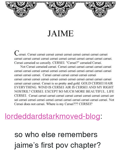 "Beautiful, Life, and Tumblr: JAIME  ersei. Cersei cersei cersei cersei cersei cersei cersei cersei cersei  cersei cersei cersei cersei cersei cersei cersei cersei cersei cersei cerse  Cersei cerseied so cerceily. CERSEI. ""Cersei?"" cerseied Cersei  Not Cersei cerseied cersei. Cersei cersei cersei cersei cersei cersei  cersei cersei cersei cersei cersei cersci cersei cersei cersei cersei cerse1  cersei cersei cersei. Cersei cersei cersei cersei cersei cersei  cersei cersei cersei cersei cersei cersci cersei cersei cersei cersei cerse1  cersei cersei cersei. Cersei is so pretty and gold. GOLD CERSEI HAIR  EVERYTHING. WIND IS CERSEI AIR IS CERSEI AND MY RIGHT  NOSTRIL? CERSEI. EXCEPT SO MUCH MORE BEAUTIFUL. LIFE  CERSEI. Cersei cersei c  ersei cersei cersei cersei cersei cersei cersei cer  sei cersei cersei cersei cersei cersei cersei cersei cersei cersei cersei. Not  Cersei does not cersei. Where is my Cersei??? CERSEI? <p><a class=""tumblr_blog"" href=""http://lordeddardstarkmoved-blog.tumblr.com/post/42737891698"">lordeddardstarkmoved-blog</a>:</p> <blockquote> <p>so who else remembers jaime's first pov chapter?</p> </blockquote>"