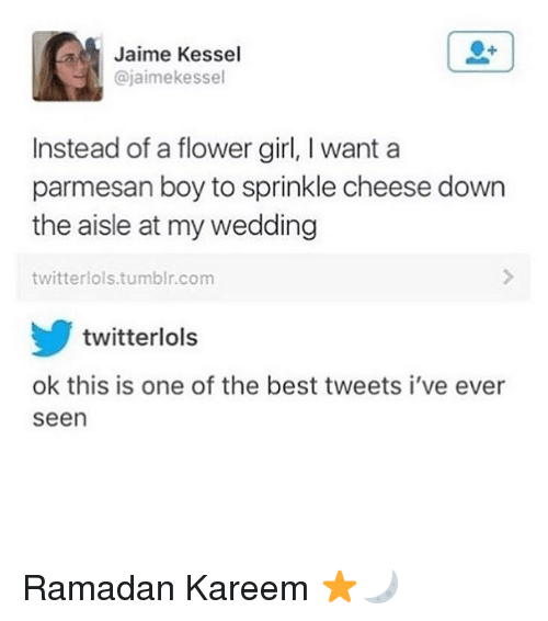 Ramadan: Jaime Kessel  @jaimekessel  Instead of a flower girl, I want a  parmesan boy to sprinkle cheese down  the aisle at my wedding  twitterlols.tumblr.com  twitterlols  ok this is one of the best tweets i've ever  seen Ramadan Kareem ⭐️🌙