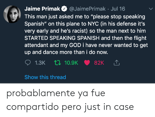 """Attendant: Jaime Primak  @JaimePrimak Jul 16  This man just asked me to """"please stop speaking  Spanish"""" on this plane to nc (in his defense it's  very early and he's racist) so the man next to him  STARTED SPEAKING SPANISH and then the flight  attendant and my GOD i have never wanted to get  up and dance more than i do now.  1.3K 10.9K  82K  Show this thread probablamente ya fue compartido pero just in case"""