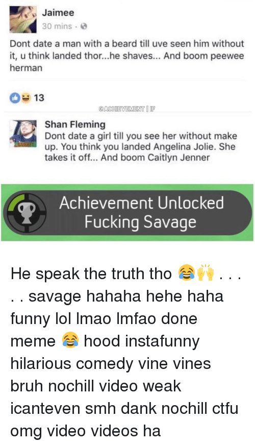 Achievment Unlocked: Jaimee  30 mins  Dont date a man with a beard till uve seen him without  it, u think landed thor...he shaves... And boom peewee  herman  13  CACHIEVEMENT  Shan Fleming  Dont date a girl till you see her without make  up. You think you landed Angelina Jolie. She  takes it off... And boom Caitlyn Jenner  Achievement Unlocked  Fucking Savage He speak the truth tho 😂🙌 . . . . . savage hahaha hehe haha funny lol lmao lmfao done meme 😂 hood instafunny hilarious comedy vine vines bruh nochill video weak icanteven smh dank nochill ctfu omg video videos ha