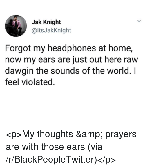 Blackpeopletwitter, Headphones, and Home: Jak Knight  @ltsJakKnight  Forgot my headphones at home,  now my ears are just out here raw  dawgin the sounds of the world. I  feel violated. <p>My thoughts & prayers are with those ears (via /r/BlackPeopleTwitter)</p>