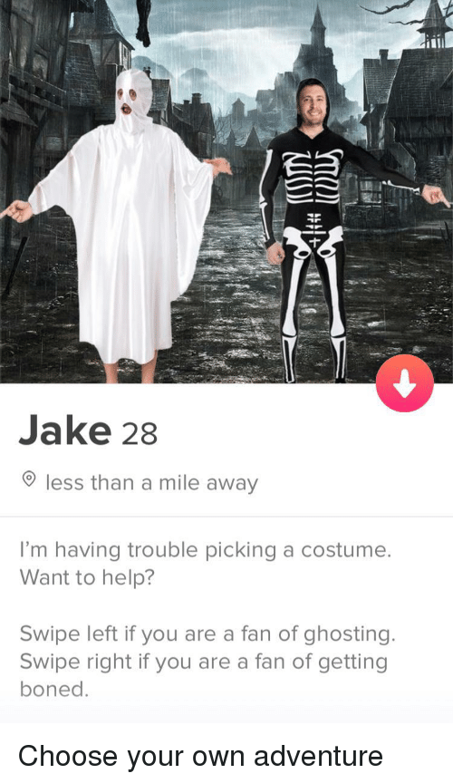 ghosting: Jake 28  less than a mile away  I'm having trouble picking a costumee  Want to help?  Swipe left if you are a fan of ghosting.  Swipe right if you are a fan of getting  boned Choose your own adventure