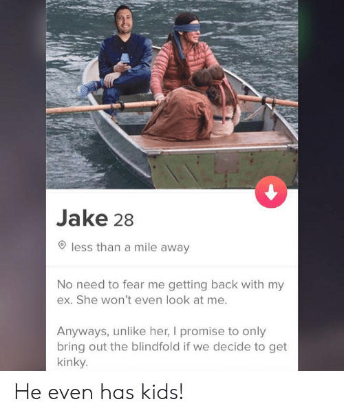 No Need To: Jake 28  less than a mile away  No need to fear me getting back with my  ex. She won't even look at me.  Anyways, unlike her, I promise to only  bring out the blindfold if we decide to get  kinky. He even has kids!