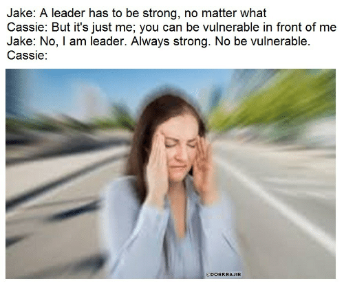 Strong, Cassie, and Can: Jake: A leader has to be strong, no matter what  Cassie: But it's just me; you can be vulnerable in front of me  Jake: NO, I am leader. Always Strong. No be vulnerable.  Cassie:  @DORKBAJIR