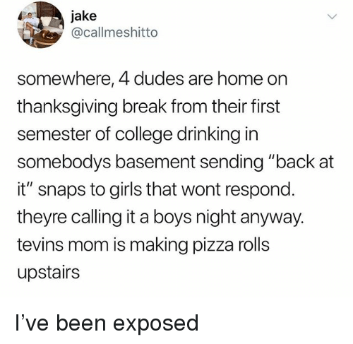 """Thanksgiving Break: jake  @callmeshitto  somewhere, 4 dudes are home on  thanksgiving break from their first  semester of college drinking in  somebodys basement sending """"back at  it"""" snaps to girls that wont respond  theyre calling it a boys night anyway.  tevins mom is making pizza rolls  upstairs I've been exposed"""