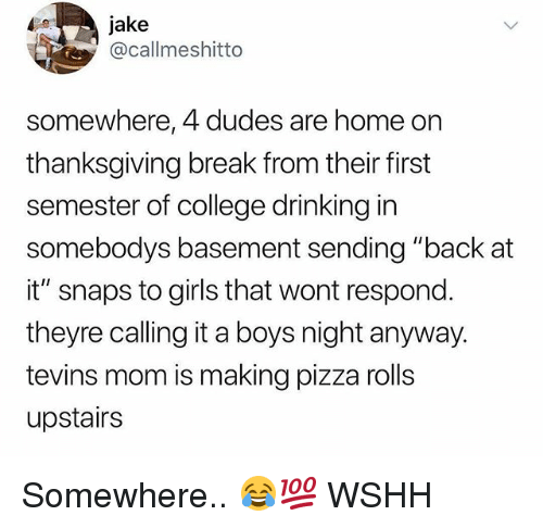 """Thanksgiving Break: jake  @callmeshitto  somewhere, 4 dudes are home on  thanksgiving break from their first  semester of college drinking in  somebodys basement sending """"back at  it"""" snaps to girls that wont respond.  theyre calling it a boys night anyway.  tevins mom is making pizza rolls  upstairs Somewhere.. 😂💯 WSHH"""
