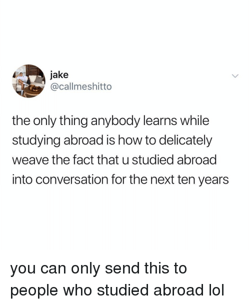 Lol, Weave, and How To: jake  @callmeshitto  the only thing anybody learns while  studying abroad is how to delicately  weave the fact that u studied abroad  into conversation for the next ten years you can only send this to people who studied abroad lol