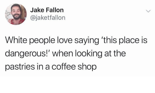Pastries: Jake Fallon  @jaketfallon  White people love saying 'this place is  dangerous!' when looking at the  pastries in a coffee shop