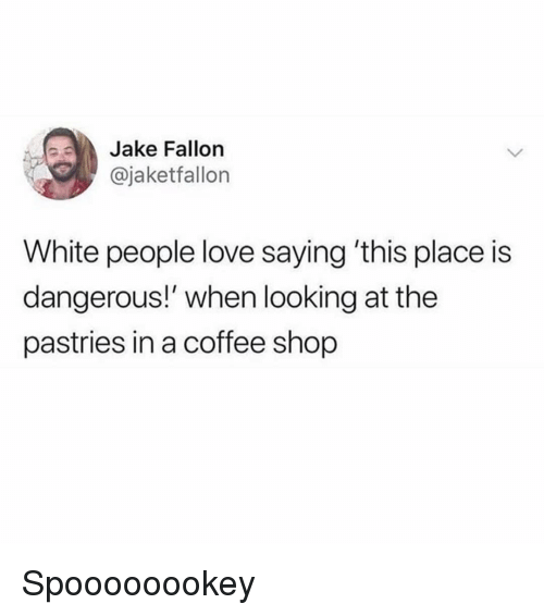 Pastries: Jake Fallon  @jaketfallon  White people love saying 'this place is  dangerous!' when looking at the  pastries in a coffee shop Spoooooookey