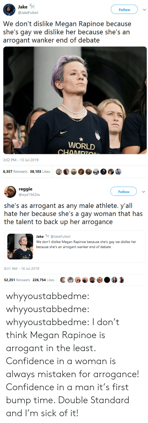 Confidence, Megan, and Reggie: Jake  Follow  @JakeFutbol  We don't dislike Megan Rapinoe because  she's gay we dislike her because she's an  arrogant wanker end of debate  WORLD  CHAMPTO  3:02 PM 13 Jul 2019  6,357 Retweets 38,103 Likes   reggie  Follow  @wyd1942bs  she's as arrogant as any male athlete. y'all  hate her because she's a gay woman that has  the talent to back up her arrogance  Jake@JakeFutbol  We don't dislike Megan Rapinoe because she's gay we dislike her  because she's an arrogant wanker end of debate  iCRUD  CHANDG  8:31 AM 16 Jul 2019  52,251 Retweets 226,754 Likes whyyoustabbedme:  whyyoustabbedme:  whyyoustabbedme:  I don't think Megan Rapinoe is arrogant in the least. Confidence in a  woman is always mistaken for arrogance! Confidence in a man it's first  bump time. Double Standard and I'm sick of it!