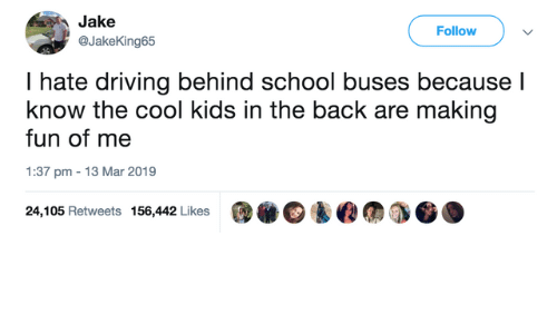 The Cool Kids: Jake  Follow  @JakeKing65  I hate driving behind school buses because l  know the cool kids in the back are making  fun of me  1:37 pm 13 Mar 2019  @.@鈊@仞  24,105 Retweets 156,442 Likes