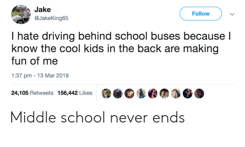 The Cool Kids: Jake  Follow v  @JakeKing65  hate driving behind school buses because  know the cool kids in the back are making  fun of me  1:37 pm 13 Mar 2019  24,105 Retweets 156,442 Likes Middle school never ends