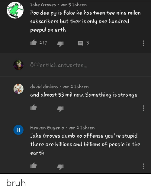 twen: Jake Groves  • vor 5 Jahren  Poo dee py is fake he has twen tee nine milon  РУ  subscribers but ther is only one hundred  peepul on erth  217  3  Öffentlich antworten...  david dinkins • vor 2 Jahren  and almost 53 mil now. Something is strange  Heaven Eugenio · vor 2 Jahren  Н  Jake Groves dumb no offense you're stupid  there are billions and billions of people in the  earth bruh
