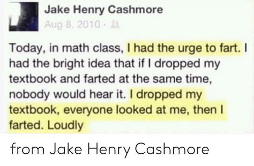 urge: Jake Henry Cashmore  Aug 8, 2010-  Today, in math class, I had the urge to fart. I  had the bright idea that if I dropped my  textbook and farted at the same time,  nobody would hear it. I dropped my  textbook, everyone looked at me, then I  farted. Loudly from Jake Henry Cashmore