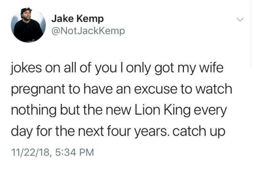 kemp: Jake Kemp  @NotJackKemp  jokes on all of you l only got my wife  pregnant to have an excuse to watch  nothing but the new Lion King every  day for the next four years. catch up  11/22/18, :34 PM