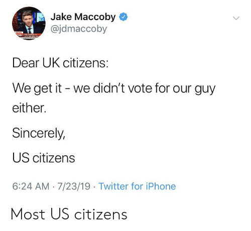 Vote For: Jake Maccoby  @jdmaccoby  NEWS  OBY  Dear UK citizens:  We get it we didn't vote for our guy  either.  Sincerely,  US citizens  6:24 AM 7/23/19 Twitter for iPhone Most US citizens