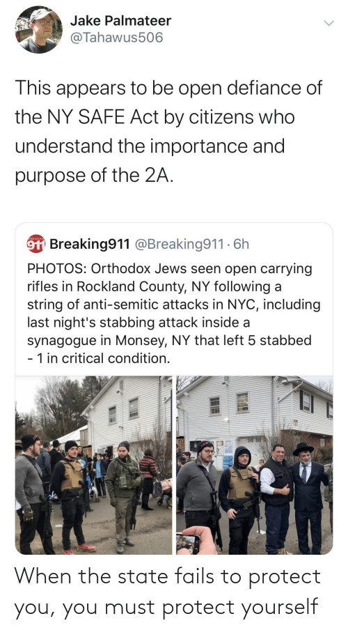 Must Protect: Jake Palmateer  @Tahawus506  This appears to be open defiance of  the NY SAFE Act by citizens who  understand the importance and  purpose of the 2A.  9T Breaking911 @Breaking911 - 6h  BREAKINI  PHOTOS: Orthodox Jews seen open carrying  rifles in Rockland County, NY following a  string of anti-semitic attacks in NYC, including  last night's stabbing attack inside a  synagogue in Monsey, NY that left 5 stabbed  - 1 in critical condition. When the state fails to protect you, you must protect yourself