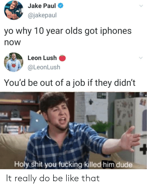 Be like: Jake Paul  @jakepaul  yo why 10 year olds got iphones  now  Leon Lush  @LeonLush  You'd be out of a job if they didn't  Holy shit you fucking killed him dude It really do be like that