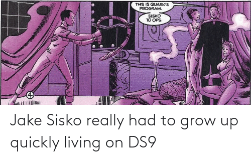 jake: Jake Sisko really had to grow up quickly living on DS9