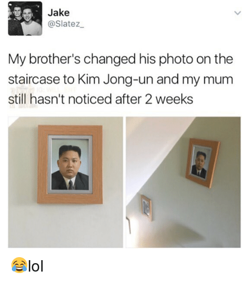Kim Jong-Un, Memes, and 🤖: Jake  @Slatez  My brother's changed his photo on the  staircase to Kim Jong-un and my mum  still hasn't noticed after 2 weeks 😂lol