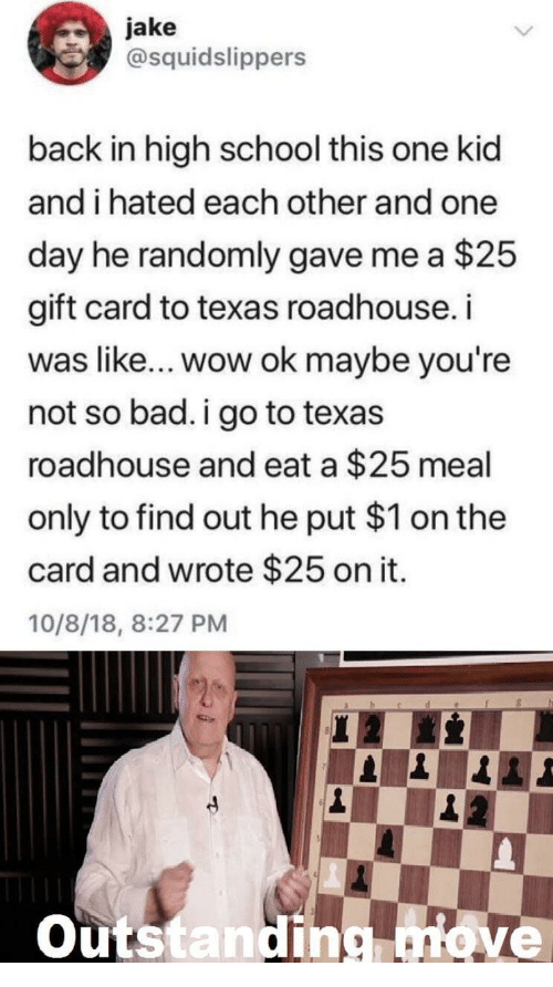 roadhouse: jake  @squidslippers  back in high school this one kid  and i hated each other and one  day he randomly gave me a $25  gift card to texas roadhouse.i  was like... wow ok maybe you're  not so bad.i go to texas  roadhouse and eat a $25 meal  only to find out he put $1 on the  card and wrote $25 on it.  10/8/18, 8:27 PM  outstanding nove