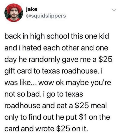 roadhouse: jake  @squidslippers  back in high school this one kid  and i hated each other and one  day he randomly gave me a $25  gift card to texas roadhouse. i  was like... wow ok maybe you're  not so bad. i go to texas  roadhouse and eat a $25 meal  only to find out he put $1 on the  card and wrote $25 on it