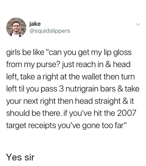 "Be Like, Girls, and Head: Jake  @squidslippers  girls be like ""can you get my lip gloss  from my purse? just reach in & head  left, take a right at the wallet then turn  left til you pass 3 nutrigrain bars & take  your next right then head straight & it  should be there. if you've hit the 2007  target receipts you've gone too far"" Yes sir"