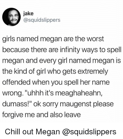 """Chill, Girls, and Megan: jake  @squidslippers  girls named megan are the worst  because there are infinity ways to spell  megan and every girl named megan is  the kind of girl who gets extremely  offended when you spell her name  wrong.""""uhhh it's meaghaheahn,  dumass!"""" ok sorry maugenst please  forgive me and also leave Chill out Megan @squidslippers"""