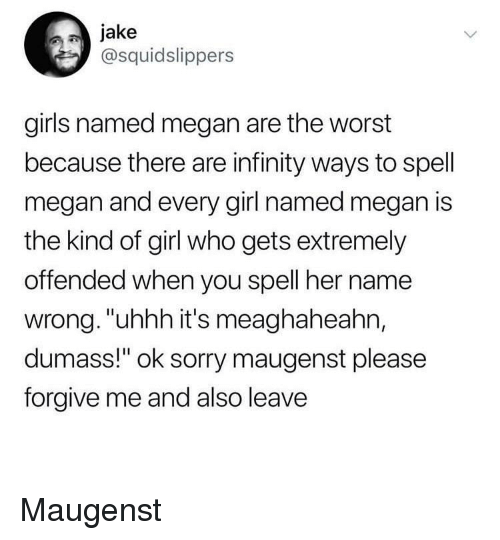 """Girls, Megan, and Sorry: jake  @squidslippers  girls named megan are the worst  because there are infinity ways to spell  megan and every girl named megan is  the kind of girl who gets extremely  offended when you spell her name  wrong. """"uhhh it's meaghaheahn,  dumass!"""" ok sorry maugenst please  forgive me and also leave Maugenst"""