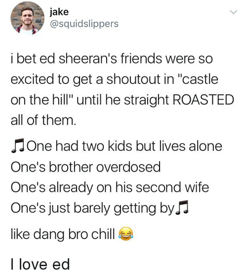 "Being Alone, Chill, and Friends: Jake  @squidslippers  i bet ed sheeran's friends were so  excited to get a shoutout in ""castle  on the hill"" until he straight ROASTED  all of thenm  J One had two kids but lives alone  One's brother overdosed  One's already on his second wife  One's just barely getting byJ  like dang bro chill I love ed"