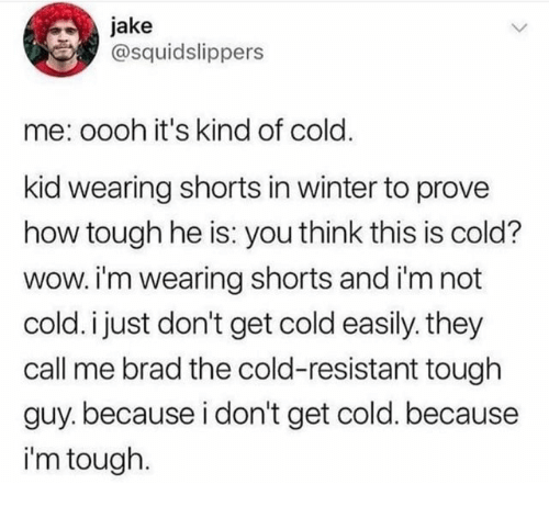 Winter, Wow, and Cold: jake  @squidslippers  me: oooh it's kind of cold.  kid wearing shorts in winter to prove  how tough he is: you think this is cold?  wow. i'm wearing shorts and i'm not  cold. i just don't get cold easily. they  call me brad the cold-resistant tough  guy. because i don't get cold. because  i'm tough.