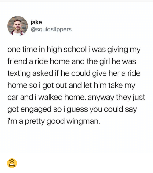 I Guess You Could Say: jake  @squidslippers  one time in high school i was giving my  friend a ride home and the girl he was  texting asked if he could give her a ride  home so i got out and let him take my  car and i walked home. anyway they just  got engaged so i guess you could say  i'm a pretty good wingman 😩