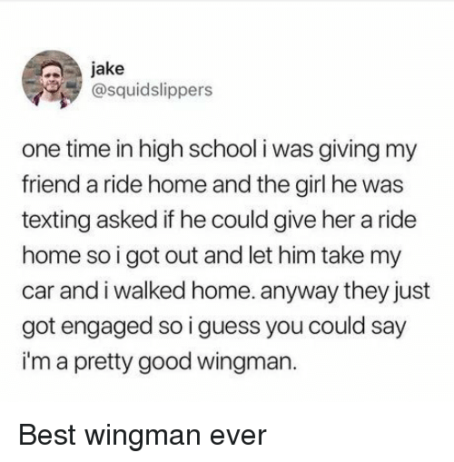 I Guess You Could Say: jake  @squidslippers  one time in high school i was giving my  friend a ride home and the girl he was  texting asked if he could give her a ride  home so i got out and let him take my  car and i walked home. anyway they just  got engaged so i guess you could say  i'm a pretty good wingman. Best wingman ever