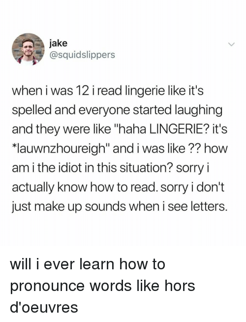 "Sorry, How To, and Lingerie: jake  @squidslippers  when i was 12 i read lingerie like it's  spelled and everyone started laughing  and they were like ""haha LINGERIE? it's  lauwnzhoureiah"" and i was like ?? how  am i the idiot in this situation? sorry i  actually know how to read. sorry i don't  just make up sounds when i see letters. will i ever learn how to pronounce words like hors d'oeuvres"