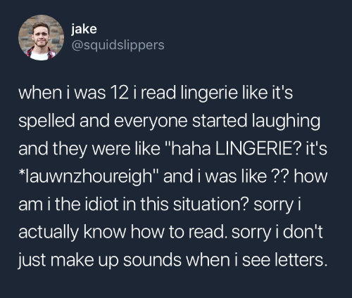 "Sorry, How To, and Lingerie: jake  @squidslippers  when i was 12i read lingerie like it's  spelled and everyone started laughing  and they were like ""haha LINGERIE? it's  lauwnzhoureigh"" and i was like ?? how  am i the idiot in this situation? sorry i  actually know how to read. sorry i don't  just make up sounds when i see letters."
