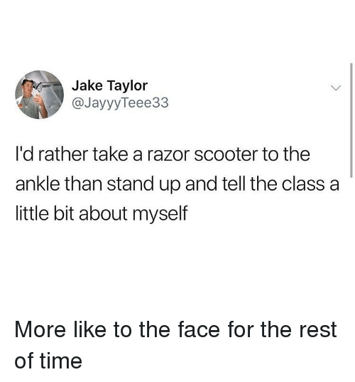 Ironic, Scooter, and Time: Jake Taylor  @JayyyTeee33  I'd rather take a razor scooter to the  ankle than stand up and tell the class a  little bit about myself More like to the face for the rest of time