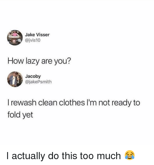 Im Not Ready: Jake Visser  @jvis10  How lazy are you?  Jacoby  @jakePsmith  I rewash clean clothes I'm not ready to  fold yet I actually do this too much 😂