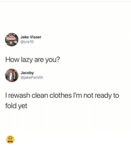 Im Not Ready: Jake Visser  @jvis10  How lazy are you?  Jacoby  @jakePsmith  I rewash clean clothes I'm not ready to  fold yet 😩