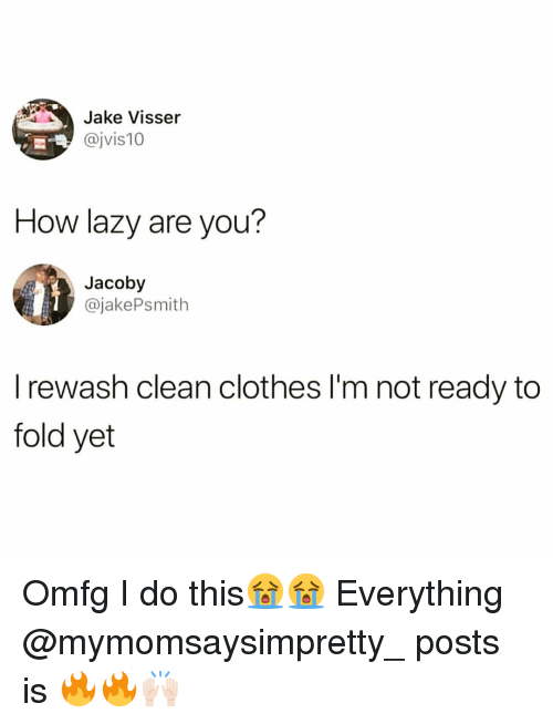 Im Not Ready: Jake Visser  @jvis10  How lazy are you?  Jacoby  @jakePsmith  I rewash clean clothes I'm not ready to  fold yet Omfg I do this😭😭 Everything @mymomsaysimpretty_ posts is 🔥🔥🙌🏻