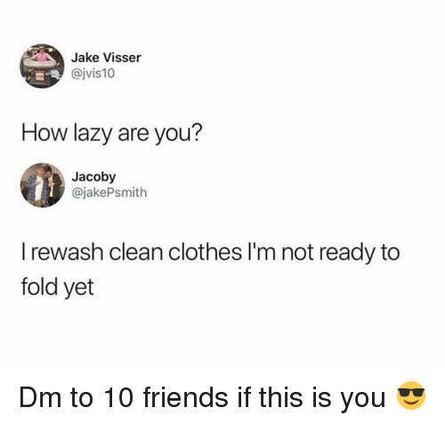 Im Not Ready: Jake Visser  @jvis10  How lazy are you?  Jacoby  @jakePsmith  I rewash clean clothes I'm not ready to  fold yet Dm to 10 friends if this is you 😎