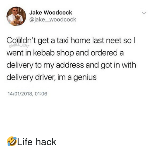 lent: Jake Woodcock  @jake_woodcock  Couldn't get a taxi home last neet so l  ow  LENT  went in kebab shop and ordered a  delivery to my address and got in with  delivery driver, im a genius  14/01/2018, 01:06 🤣Life hack