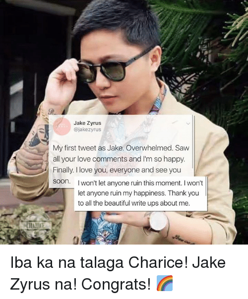 Talaga: Jake Zyrus  @jake zyrus  My first tweet as Jake. Overwhelmed. Saw  all your love comments and I'm so happy.  Finally I love you, everyone and see you  soon. I  won't let anyone ruin this moment. I won't  let anyone ruin my happiness. Thank you  to all the beautiful write ups about me. Iba ka na talaga Charice!  Jake Zyrus na! Congrats! 🌈
