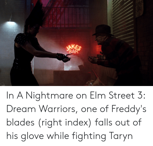 Taryn: JAKE'S  BAR In A Nightmare on Elm Street 3: Dream Warriors, one of Freddy's blades (right index) falls out of his glove while fighting Taryn