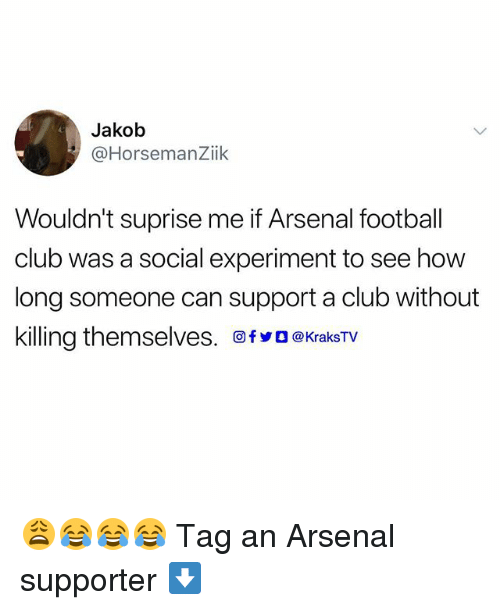 Arsenal, Club, and Football: Jakob  @HorsemanZiik  Wouldn't suprise me if Arsenal football  club was a social experiment to see how  long someone can support a club without  killing themselves. 回fyO@KraksTV 😩😂😂😂 Tag an Arsenal supporter ⬇️