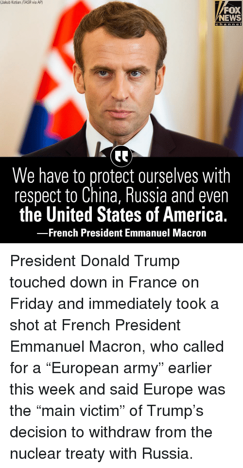 "Emmanuel Macron: (Jakub Kotian /TASR via AP)  FOX  NEWS  c h a n n e l  We have to protect ourselves with  respect to China, Russia and even  the United States of America.  French President Emmanuel Macrorn President Donald Trump touched down in France on Friday and immediately took a shot at French President Emmanuel Macron, who called for a ""European army"" earlier this week and said Europe was the ""main victim"" of Trump's decision to withdraw from the nuclear treaty with Russia."