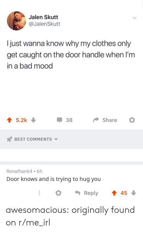 Bad, Clothes, and Mood: Jalen Skutt  @JalenSkutt  I just wanna know why my clothes only  get caught on the door handle when 'm  in a bad mood  џ 38  share 。  BEST COMMENTS  Ronathan64 6h  Door knows and is trying to hug you  ○  Reply  45 awesomacious:  originally found on r/me_irl
