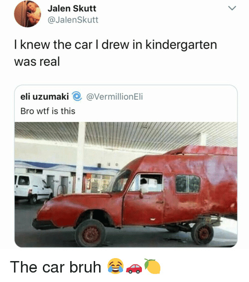 Bruh, Wtf, and Dank Memes: Jalen Skutt  @JalenSkutt  I knew the car I drew in kindergarten  was real  eli uzumaki O @VermillionEli  Bro wtf is this The car bruh 😂🚗🍋