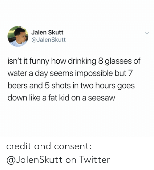 Drinking, Funny, and Twitter: Jalen Skutt  @JalenSkutt  isn't it funny how drinking 8 glasses of  water a day seems impossible but 7  beers and 5 shots in two hours goes  down like a fat kid on a seesaw credit and consent: @JaIenSkutt on Twitter