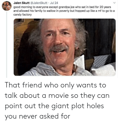Plot Holes: Jalen Skutt @JalenSkutt Jul 24  good morning to everyone except grandpa joe who sat in bed for 20 years  and allowed his family to wallow in poverty but hopped up like a mf to go to a  candy factory That friend who only wants to talk about a movie so they can point out the giant plot holes you never asked for
