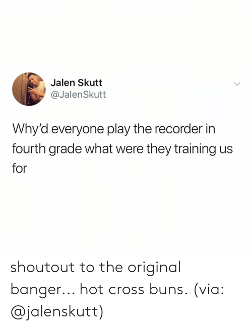 buns: Jalen Skutt  @JalenSkutt  Why'd everyone play the recorder in  fourth grade what were they training us  for shoutout to the original banger... hot cross buns. (via: @jalenskutt)
